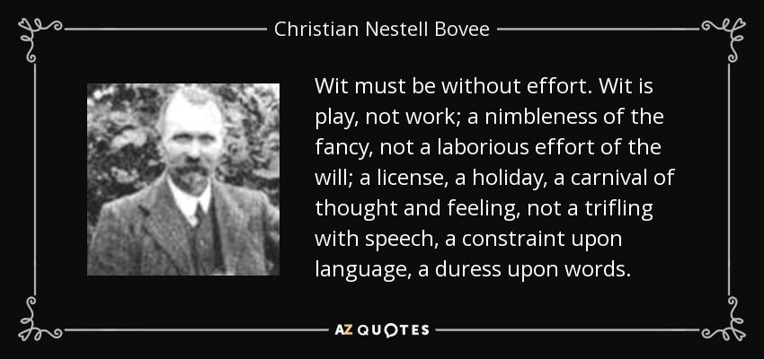Wit must be without effort. Wit is play, not work; a nimbleness of the fancy, not a laborious effort of the will; a license, a holiday, a carnival of thought and feeling, not a trifling with speech, a constraint upon language, a duress upon words. - Christian Nestell Bovee