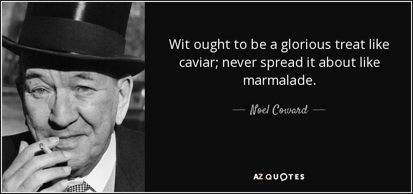 Wit ought to be a glorious treat like caviar; never spread it about like marmalade. - Noel Coward