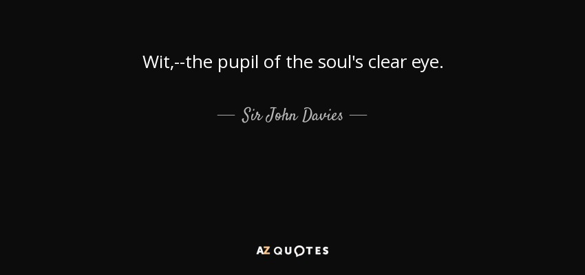 Wit,--the pupil of the soul's clear eye. - Sir John Davies