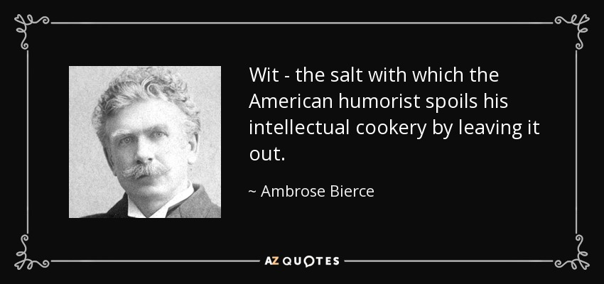 Wit - the salt with which the American humorist spoils his intellectual cookery by leaving it out. - Ambrose Bierce