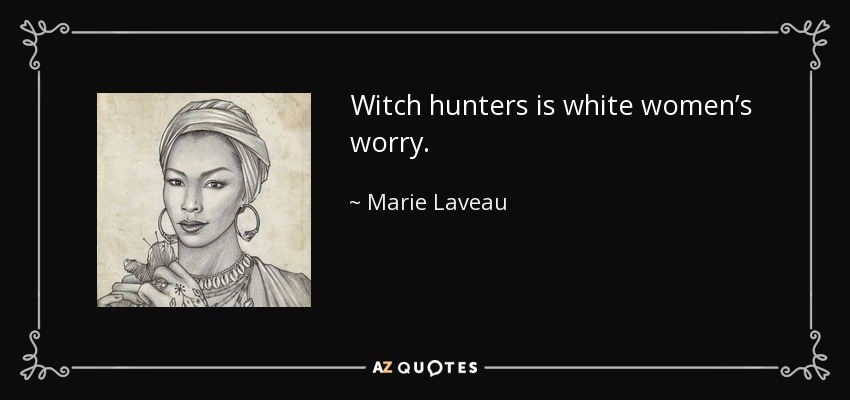 Witch hunters is white women's worry. - Marie Laveau