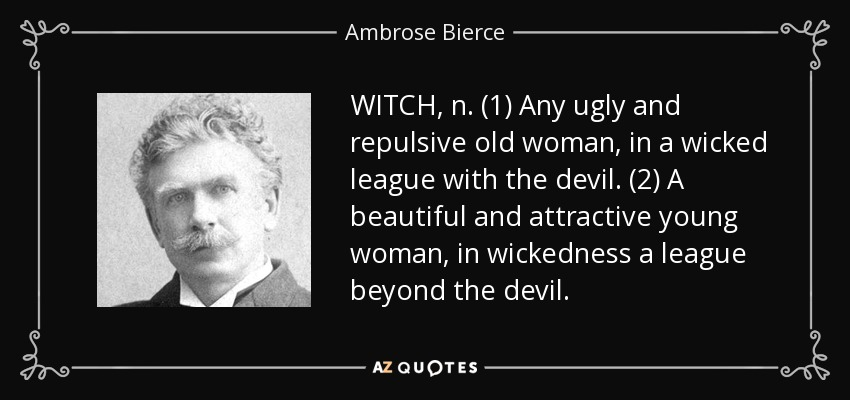 WITCH, n. (1) Any ugly and repulsive old woman, in a wicked league with the devil. (2) A beautiful and attractive young woman, in wickedness a league beyond the devil. - Ambrose Bierce