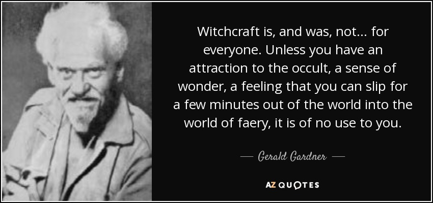 Witchcraft is, and was, not... for everyone. Unless you have an attraction to the occult, a sense of wonder, a feeling that you can slip for a few minutes out of the world into the world of faery, it is of no use to you. - Gerald Gardner