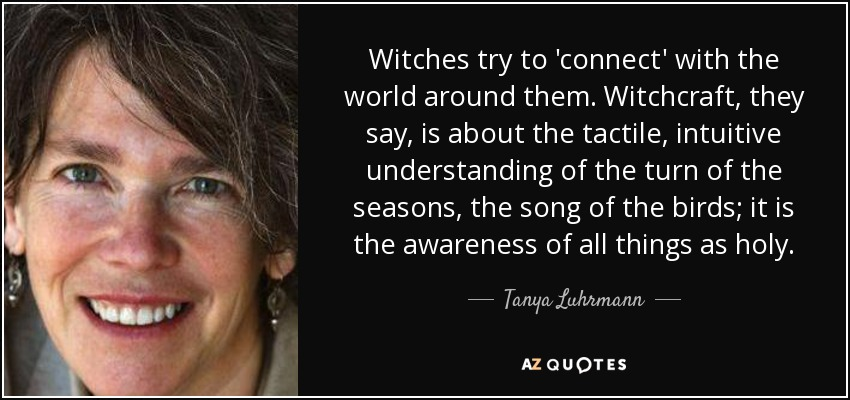 Witches try to 'connect' with the world around them. Witchcraft, they say, is about the tactile, intuitive understanding of the turn of the seasons, the song of the birds; it is the awareness of all things as holy. - Tanya Luhrmann