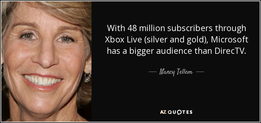 With 48 million subscribers through Xbox Live (silver and gold), Microsoft has a bigger audience than DirecTV. - Nancy Tellem