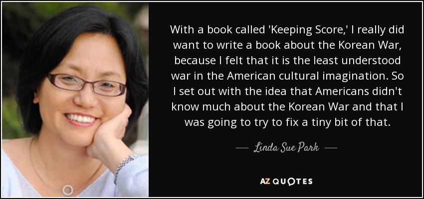 With a book called 'Keeping Score,' I really did want to write a book about the Korean War, because I felt that it is the least understood war in the American cultural imagination. So I set out with the idea that Americans didn't know much about the Korean War and that I was going to try to fix a tiny bit of that. - Linda Sue Park
