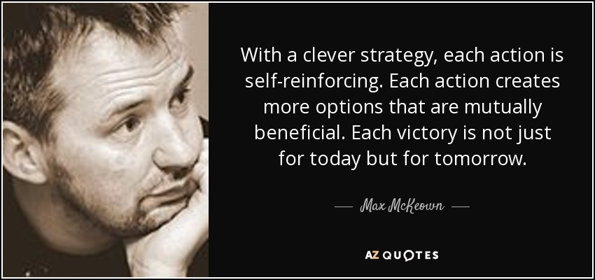 With a clever strategy, each action is self-reinforcing. Each action creates more options that are mutually beneficial. Each victory is not just for today but for tomorrow. - Max McKeown