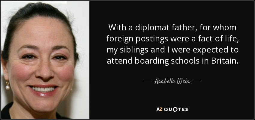 With a diplomat father, for whom foreign postings were a fact of life, my siblings and I were expected to attend boarding schools in Britain. - Arabella Weir