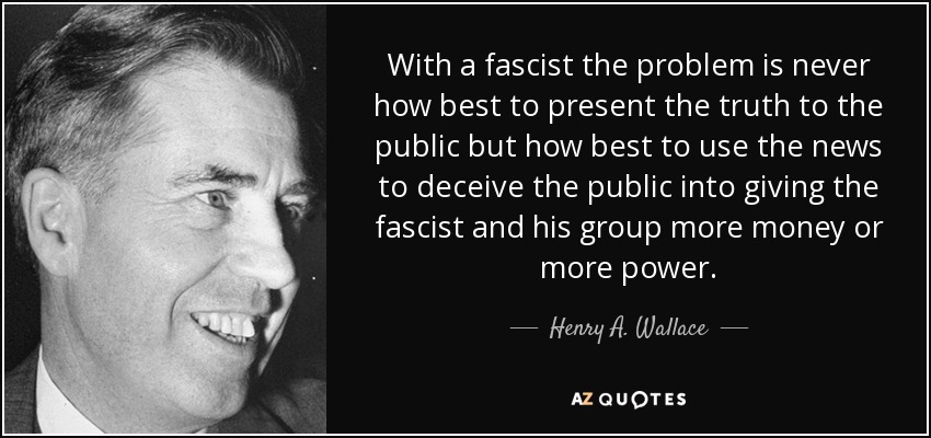 With a fascist the problem is never how best to present the truth to the public but how best to use the news to deceive the public into giving the fascist and his group more money or more power. - Henry A. Wallace