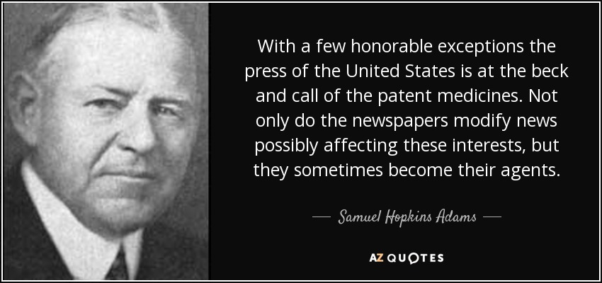 With a few honorable exceptions the press of the United States is at the beck and call of the patent medicines. Not only do the newspapers modify news possibly affecting these interests, but they sometimes become their agents. - Samuel Hopkins Adams