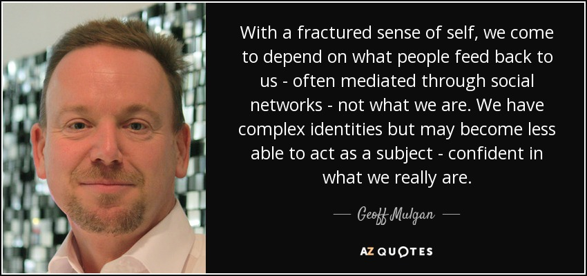 With a fractured sense of self, we come to depend on what people feed back to us - often mediated through social networks - not what we are. We have complex identities but may become less able to act as a subject - confident in what we really are. - Geoff Mulgan
