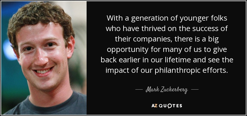 With a generation of younger folks who have thrived on the success of their companies, there is a big opportunity for many of us to give back earlier in our lifetime and see the impact of our philanthropic efforts. - Mark Zuckerberg