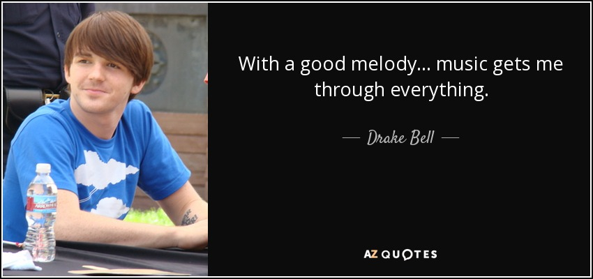 With a good melody... music gets me through everything. - Drake Bell