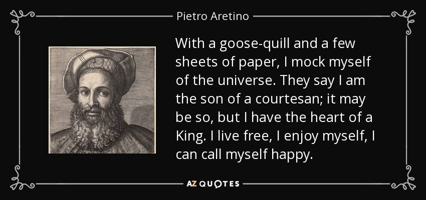 With a goose-quill and a few sheets of paper, I mock myself of the universe. They say I am the son of a courtesan; it may be so, but I have the heart of a King. I live free, I enjoy myself, I can call myself happy. - Pietro Aretino