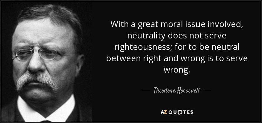 With a great moral issue involved, neutrality does not serve righteousness; for to be neutral between right and wrong is to serve wrong. - Theodore Roosevelt