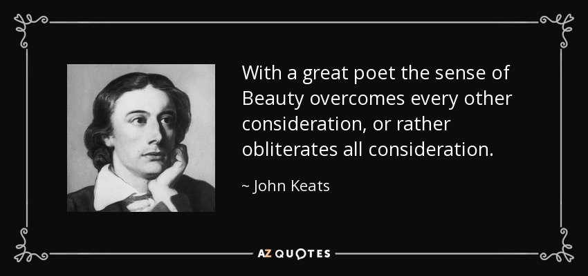 With a great poet the sense of Beauty overcomes every other consideration, or rather obliterates all consideration. - John Keats