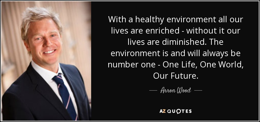 With a healthy environment all our lives are enriched - without it our lives are diminished. The environment is and will always be number one - One Life, One World, Our Future. - Arron Wood