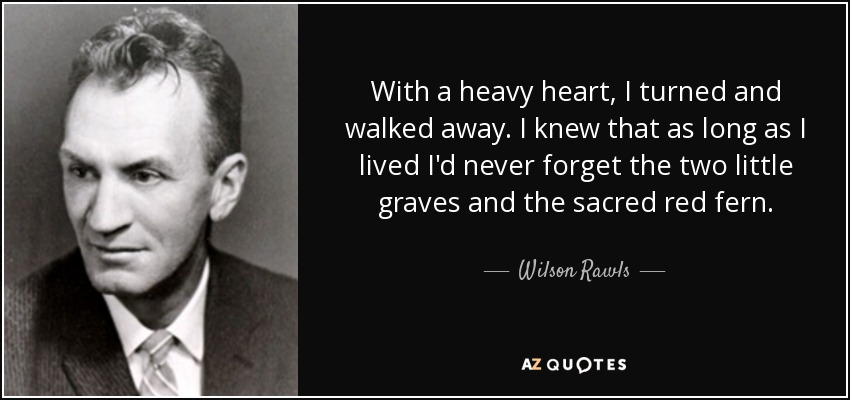 With a heavy heart, I turned and walked away. I knew that as long as I lived I'd never forget the two little graves and the sacred red fern. - Wilson Rawls