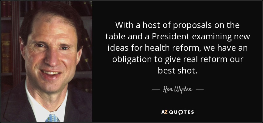 With a host of proposals on the table and a President examining new ideas for health reform, we have an obligation to give real reform our best shot. - Ron Wyden