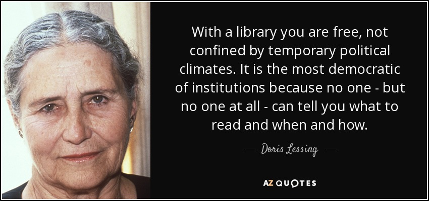With a library you are free, not confined by temporary political climates. It is the most democratic of institutions because no one - but no one at all - can tell you what to read and when and how. - Doris Lessing