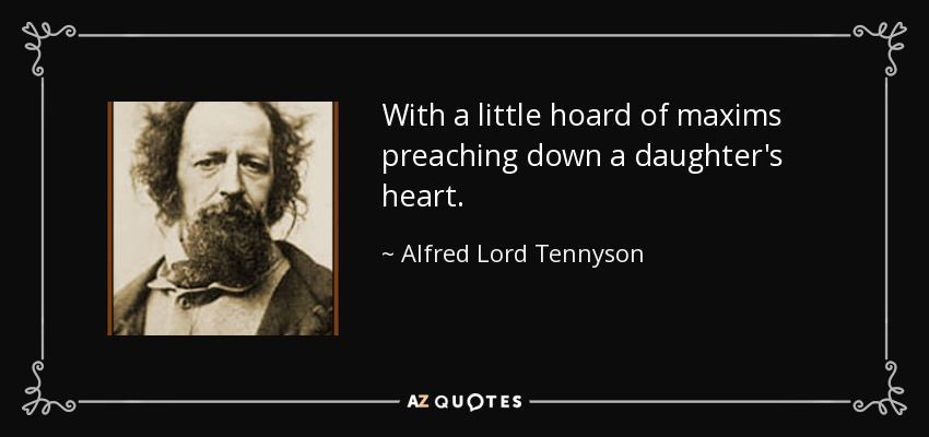 With a little hoard of maxims preaching down a daughter's heart. - Alfred Lord Tennyson
