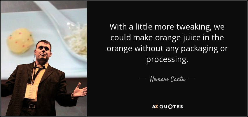 With a little more tweaking, we could make orange juice in the orange without any packaging or processing. - Homaro Cantu