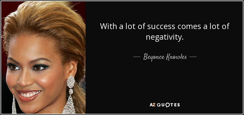 With a lot of success comes a lot of negativity. - Beyonce Knowles