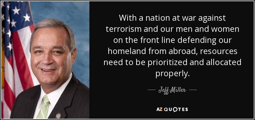 With a nation at war against terrorism and our men and women on the front line defending our homeland from abroad, resources need to be prioritized and allocated properly. - Jeff Miller
