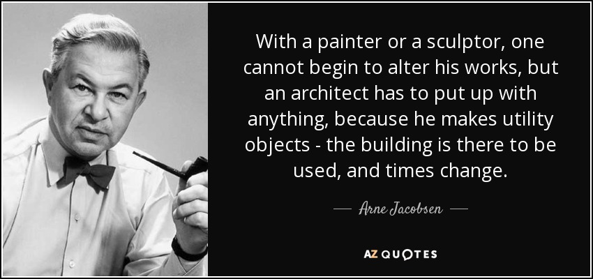 With a painter or a sculptor, one cannot begin to alter his works, but an architect has to put up with anything, because he makes utility objects - the building is there to be used, and times change. - Arne Jacobsen