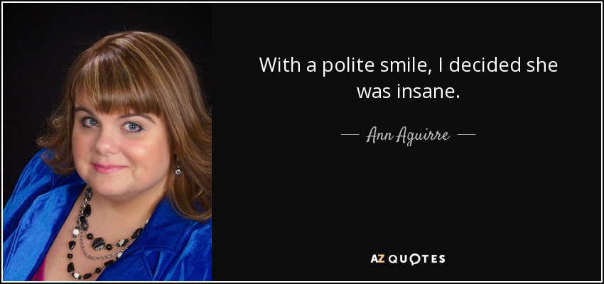 With a polite smile, I decided she was insane. - Ann Aguirre