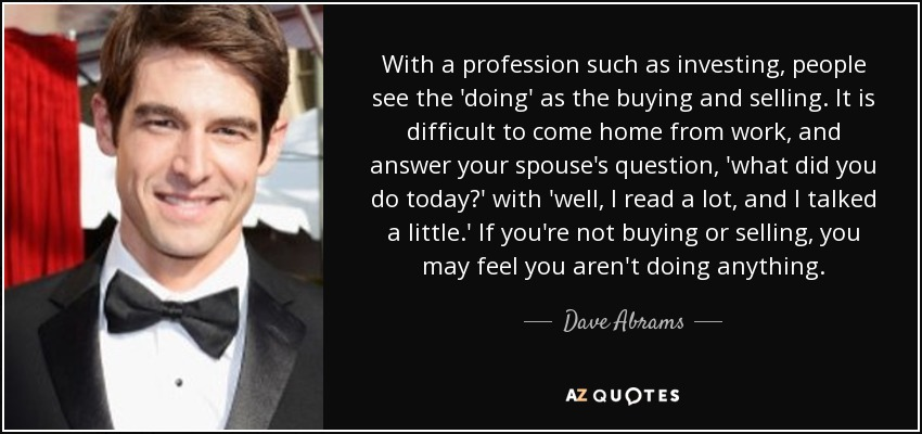 With a profession such as investing, people see the 'doing' as the buying and selling. It is difficult to come home from work, and answer your spouse's question, 'what did you do today?' with 'well, I read a lot, and I talked a little.' If you're not buying or selling, you may feel you aren't doing anything. - Dave Abrams