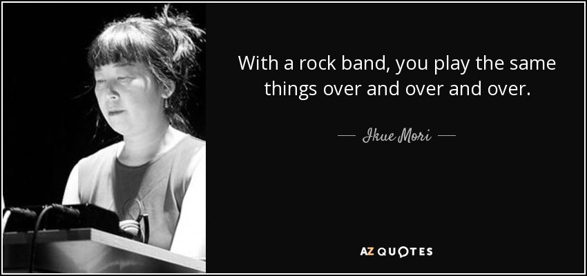 With a rock band, you play the same things over and over and over. - Ikue Mori