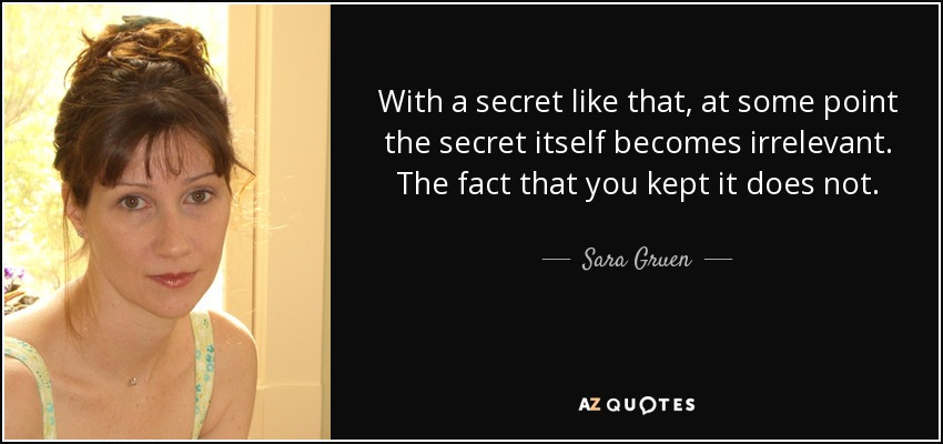 With a secret like that, at some point the secret itself becomes irrelevant. The fact that you kept it does not. - Sara Gruen