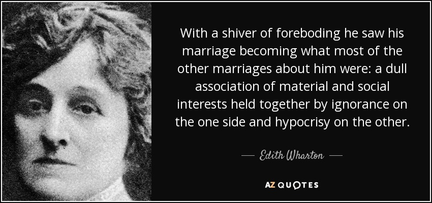 With a shiver of foreboding he saw his marriage becoming what most of the other marriages about him were: a dull association of material and social interests held together by ignorance on the one side and hypocrisy on the other. - Edith Wharton