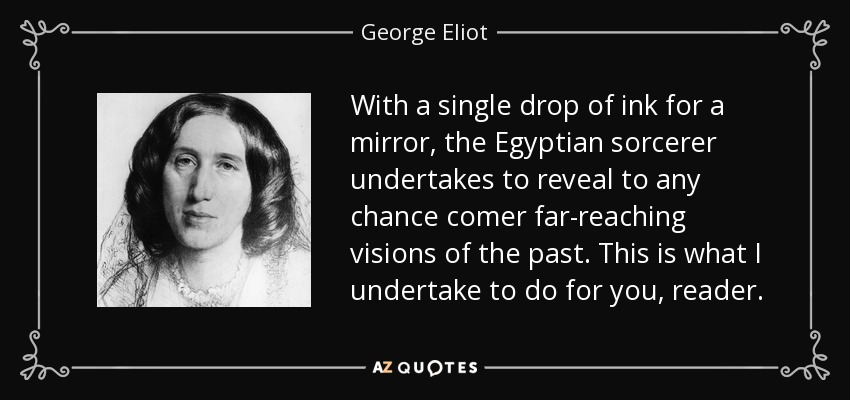 With a single drop of ink for a mirror, the Egyptian sorcerer undertakes to reveal to any chance comer far-reaching visions of the past. This is what I undertake to do for you, reader. - George Eliot