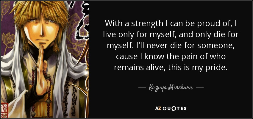 With a strength I can be proud of, I live only for myself, and only die for myself. I'll never die for someone, cause I know the pain of who remains alive, this is my pride. - Kazuya Minekura