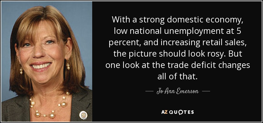 With a strong domestic economy, low national unemployment at 5 percent, and increasing retail sales, the picture should look rosy. But one look at the trade deficit changes all of that. - Jo Ann Emerson