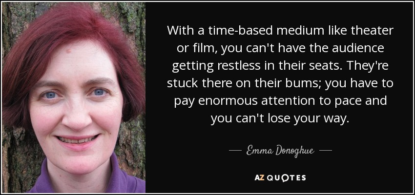 With a time-based medium like theater or film, you can't have the audience getting restless in their seats. They're stuck there on their bums; you have to pay enormous attention to pace and you can't lose your way. - Emma Donoghue