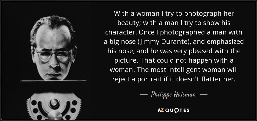 With a woman I try to photograph her beauty; with a man I try to show his character. Once I photographed a man with a big nose (Jimmy Durante), and emphasized his nose, and he was very pleased with the picture. That could not happen with a woman. The most intelligent woman will reject a portrait if it doesn't flatter her. - Philippe Halsman