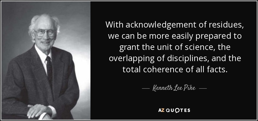 With acknowledgement of residues, we can be more easily prepared to grant the unit of science, the overlapping of disciplines, and the total coherence of all facts. - Kenneth Lee Pike