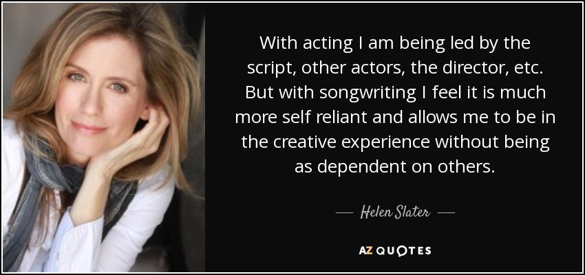 With acting I am being led by the script, other actors, the director, etc. But with songwriting I feel it is much more self reliant and allows me to be in the creative experience without being as dependent on others. - Helen Slater
