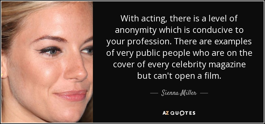With acting, there is a level of anonymity which is conducive to your profession. There are examples of very public people who are on the cover of every celebrity magazine but can't open a film. - Sienna Miller