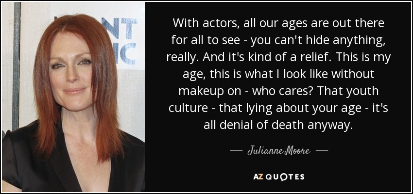 With actors, all our ages are out there for all to see - you can't hide anything, really. And it's kind of a relief. This is my age, this is what I look like without makeup on - who cares? That youth culture - that lying about your age - it's all denial of death anyway. - Julianne Moore