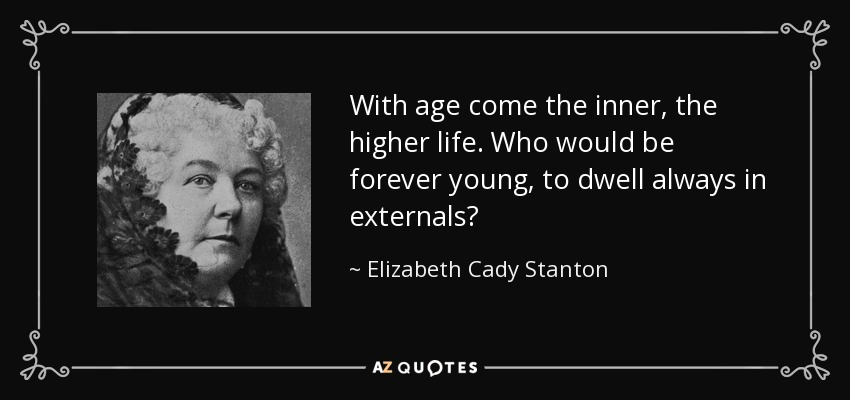 With age come the inner, the higher life. Who would be forever young, to dwell always in externals? - Elizabeth Cady Stanton