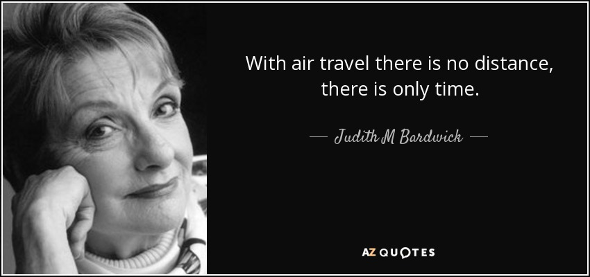 With air travel there is no distance, there is only time. - Judith M Bardwick