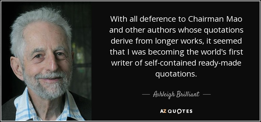 With all deference to Chairman Mao and other authors whose quotations derive from longer works, it seemed that I was becoming the world's first writer of self-contained ready-made quotations. - Ashleigh Brilliant