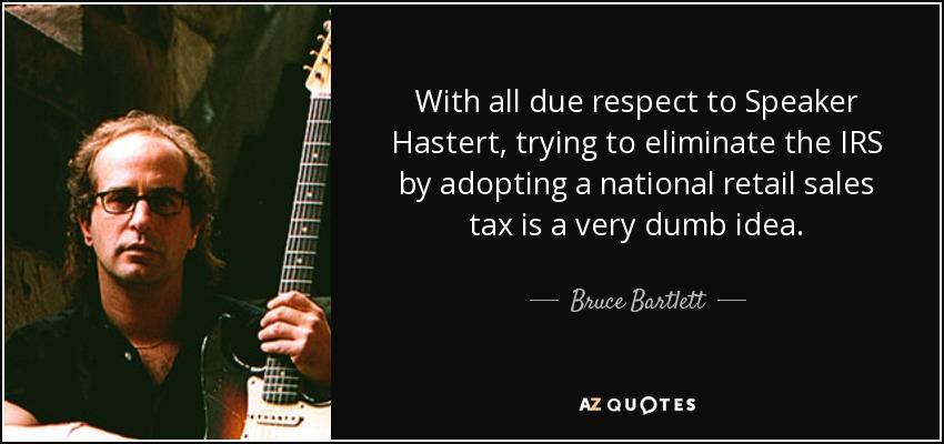 With all due respect to Speaker Hastert, trying to eliminate the IRS by adopting a national retail sales tax is a very dumb idea. - Bruce Bartlett