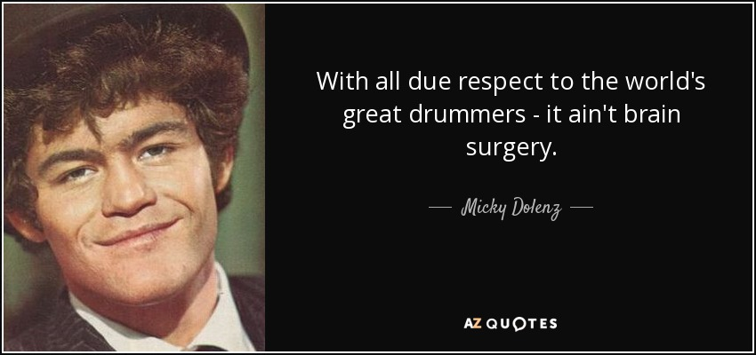 With all due respect to the world's great drummers - it ain't brain surgery. - Micky Dolenz