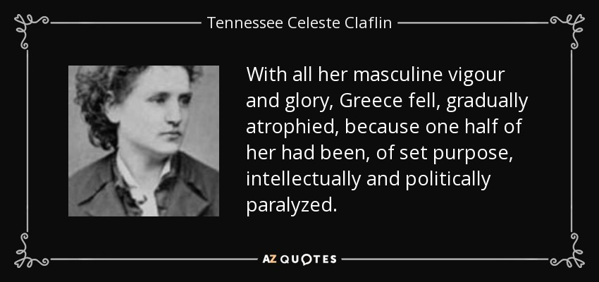 With all her masculine vigour and glory, Greece fell, gradually atrophied, because one half of her had been, of set purpose, intellectually and politically paralyzed. - Tennessee Celeste Claflin