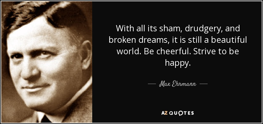 With all its sham, drudgery, and broken dreams, it is still a beautiful world. Be cheerful. Strive to be happy. - Max Ehrmann